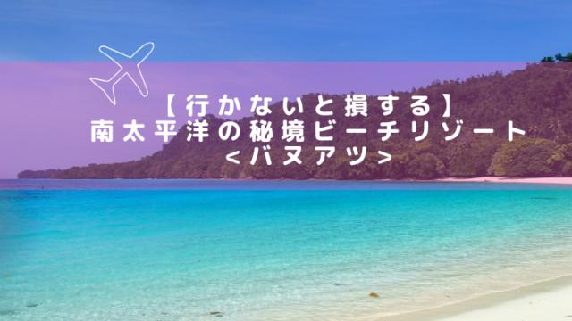 【行かないと損する】南太平洋の秘境ビーチリゾート:バヌアツ