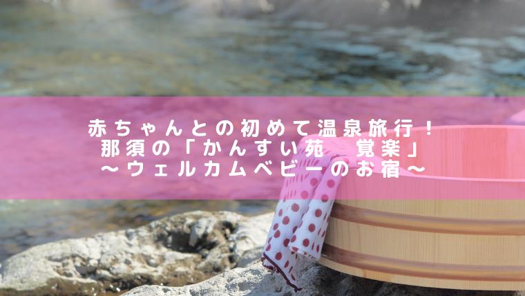 赤ちゃんとの初めて温泉旅行!那須の「かんすい苑 覚楽」〜ウェルカムベビーのお宿〜
